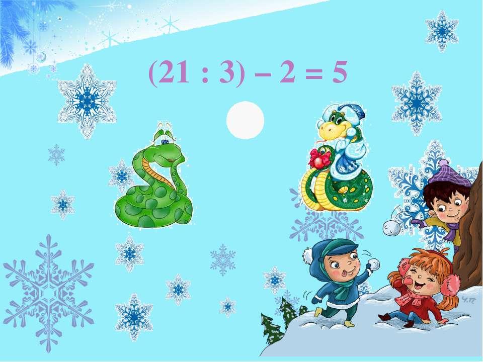 (21 : 3) – 2 = 5