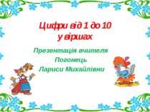 Цифри від 1 до 10 у віршах Презентація вчителя Погонець Лариси Михайлівни