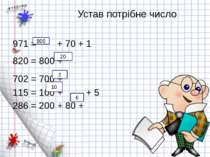 Устав потрібне число 971 = + 70 + 1 820 = 800 + 702 = 700 + 115 = 100 + + 5 2...