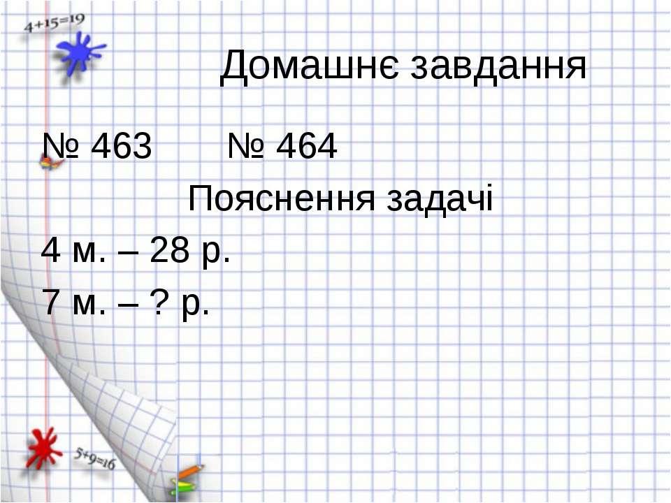 Домашнє завдання № 463 № 464 Пояснення задачі 4 м. – 28 р. 7 м. – ? р.