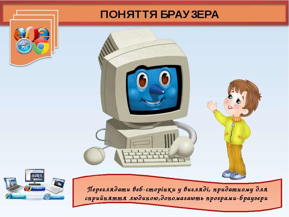 ПОНЯТТЯ БРАУЗЕРА Переглядати веб-сторінки у вигляді, придатному для сприйнятт...