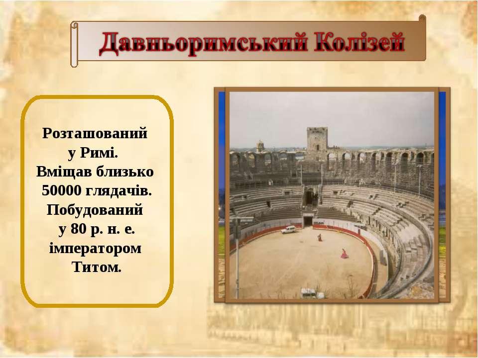 Розташований у Римі. Вміщав близько 50000 глядачів. Побудований у 80 р. н. е....