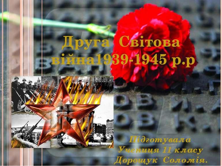 Друга Світова війна1939-1945 р.р Підготувала Учениця 11 класу Дорощук Соломія.