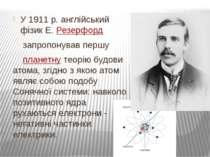 У 1911 р. англійський фізик Е.Резерфорд запропонував першу  планетнутеорі...