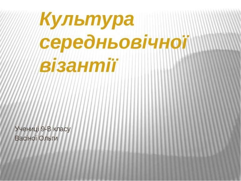Культура середньовічної візантії Учениці 9-В класу Васіної Ольги