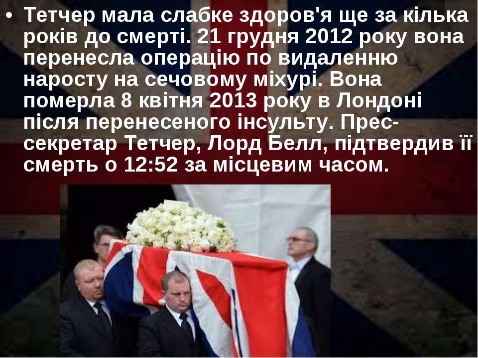 Тетчер мала слабке здоров'я ще за кілька років до смерті. 21 грудня 2012 року...