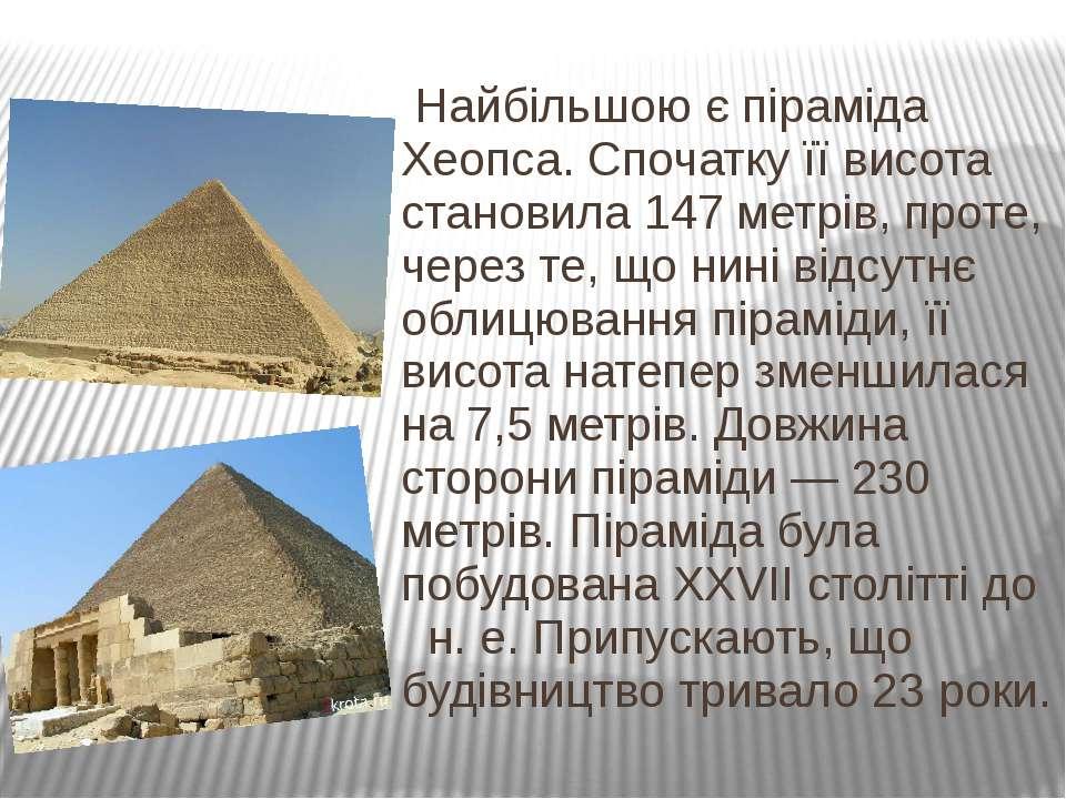 Найбільшою є піраміда Хеопса. Спочатку її висота становила 147 метрів, проте,...