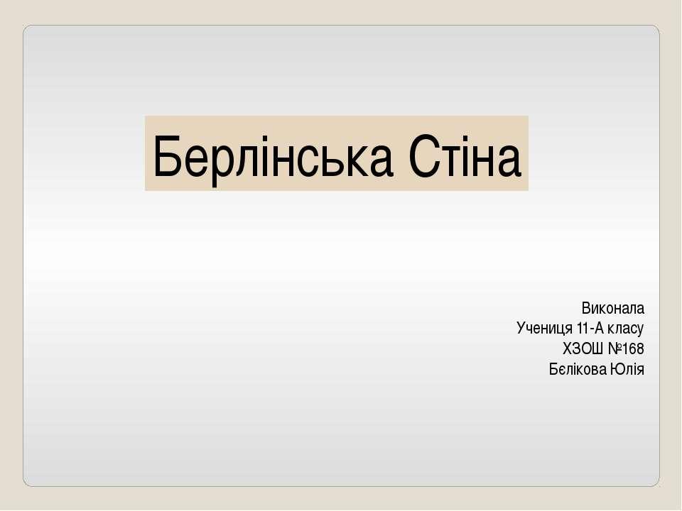 Берлінська Стіна Виконала Учениця 11-А класу ХЗОШ №168 Бєлікова Юлія