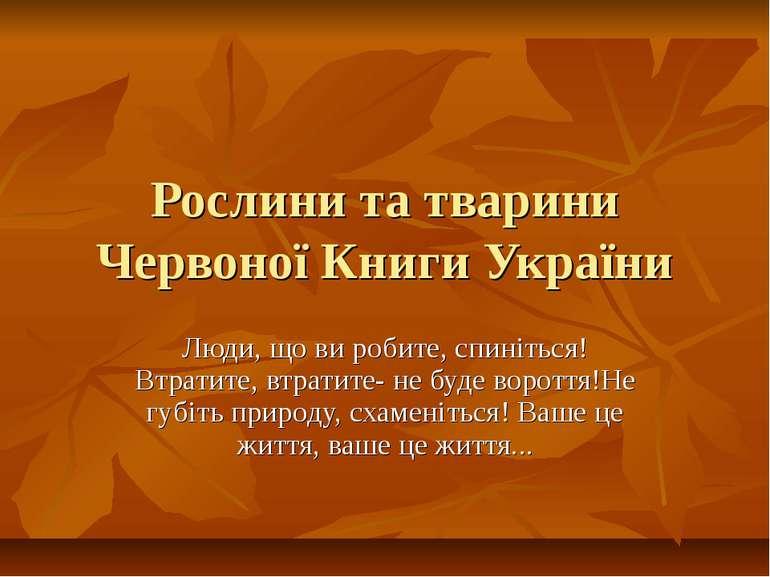 Рослини та тварини Червоної Книги України Люди, що ви робите, спиніться! Втра...