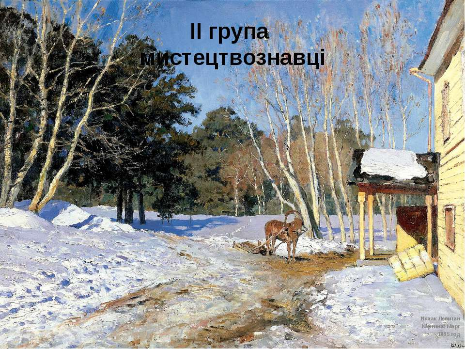 ІІ група мистецтвознавці Исаак Левитан Картина: Март 1895 год  Неня-Лука