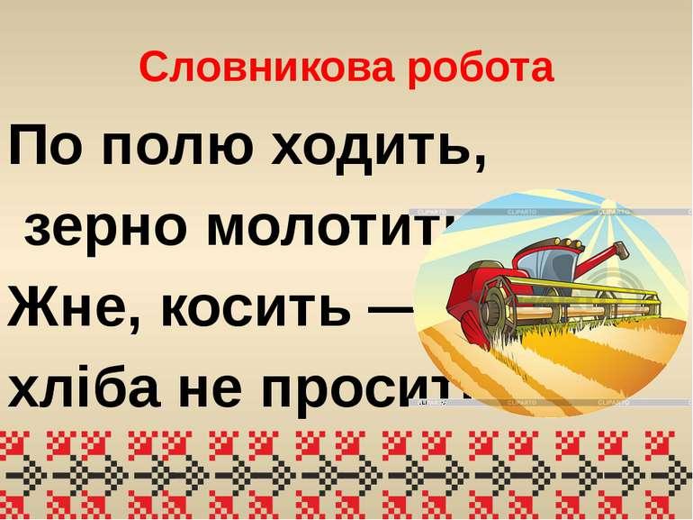 Словникова робота По полю ходить, зерно молотить, Жне, косить — хліба не прос...