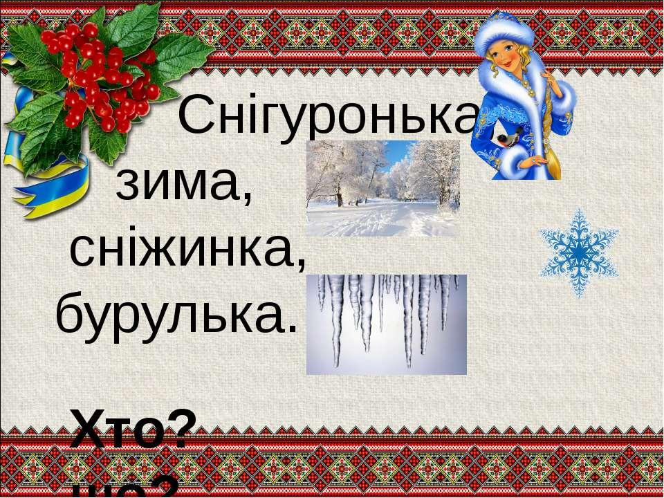 Снігуронька, зима, сніжинка, бурулька. Хто? що?