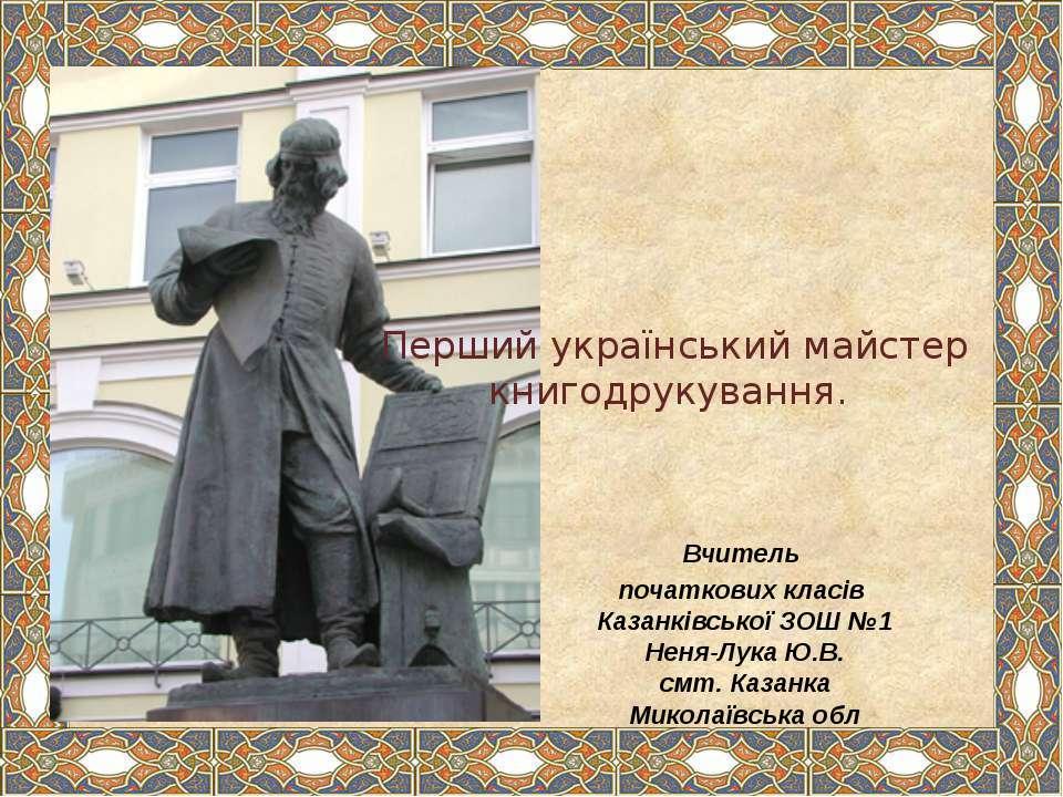 Перший український майстер книгодрукування. Вчитель початкових класів Казанкі...