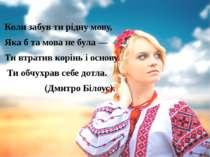 Коли забув ти рідну мову, Яка б та мова не була — Ти втратив корінь і основу...