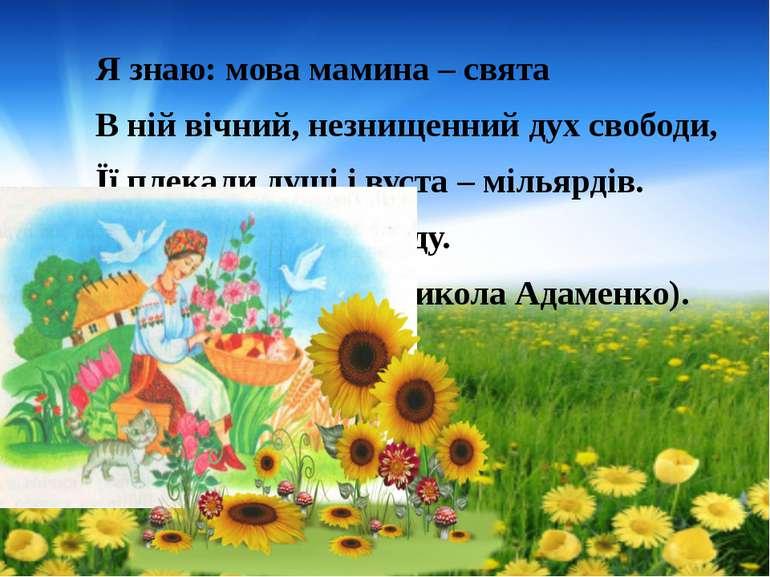 Я знаю: мова мамина – свята В ній вічний, незнищенний дух свободи, Її плекали...