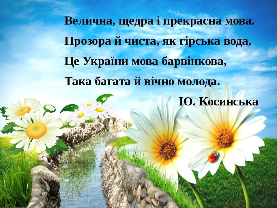 Велична, щедра і прекрасна мова. Прозора й чиста, як гірська вода, Це України...