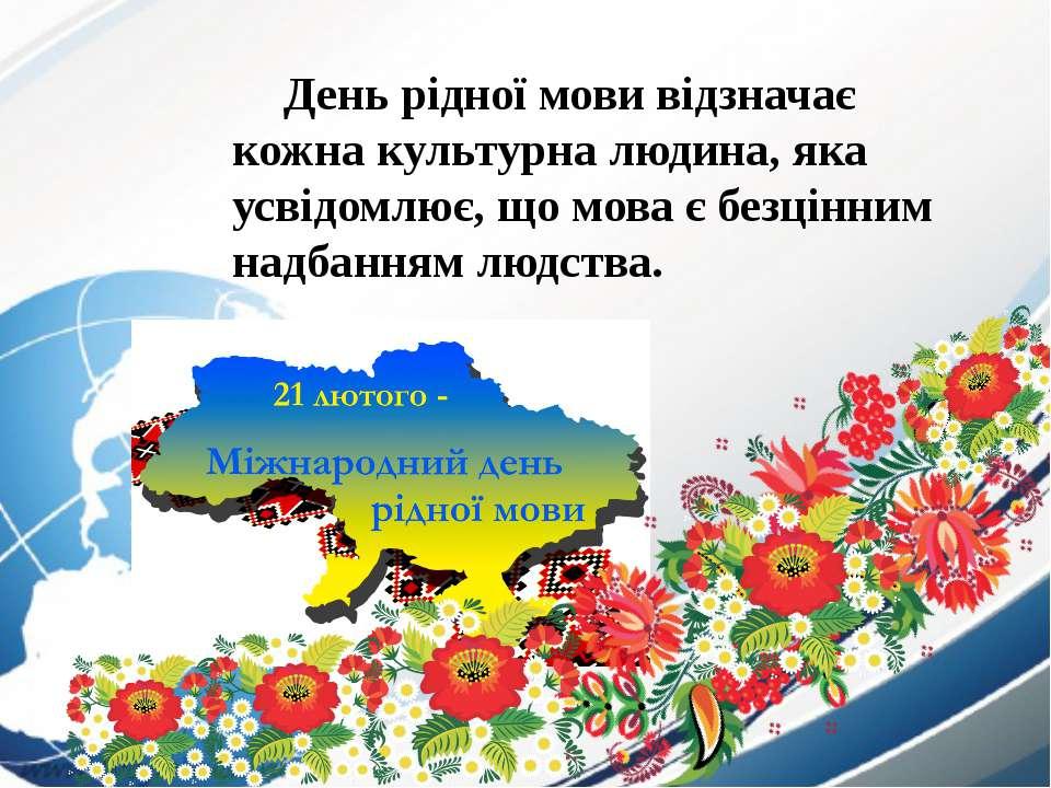 День рідної мови відзначає кожна культурна людина, яка усвідомлює, що мова є ...