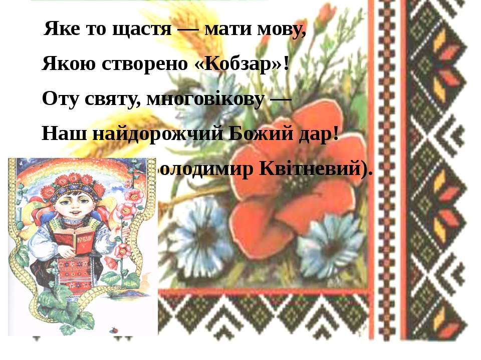 Яке то щастя — мати мову, Якою створено «Кобзар»! Оту святу, многовікову — На...