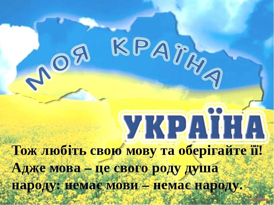 Тож любіть свою мову та оберігайте її! Адже мова – це свого роду душа народу:...