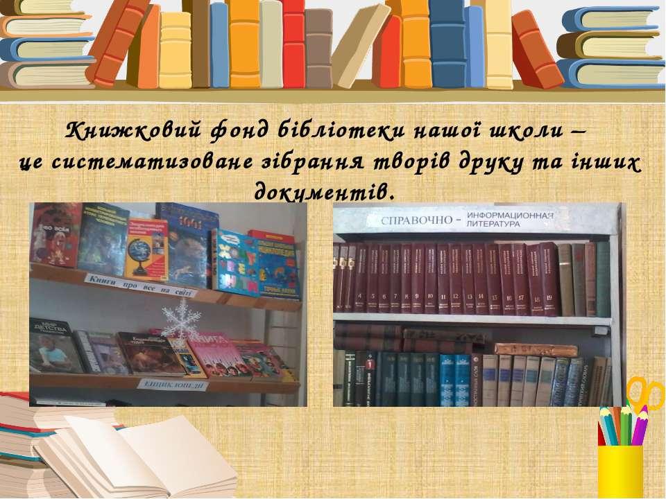 Книжковий фонд бібліотеки нашої школи – це систематизоване зібрання творів др...