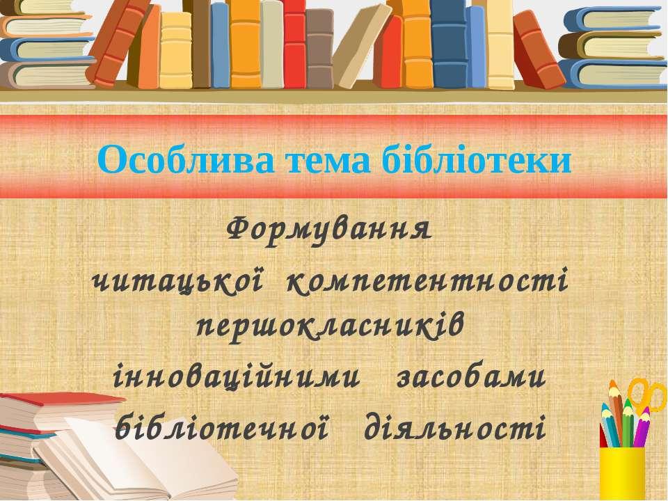 Особлива тема бібліотеки Формування читацької компетентності першокласників і...