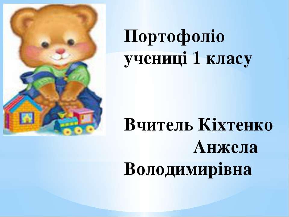 Портофоліо учениці 1 класу Вчитель Кіхтенко Анжела Володимирівна