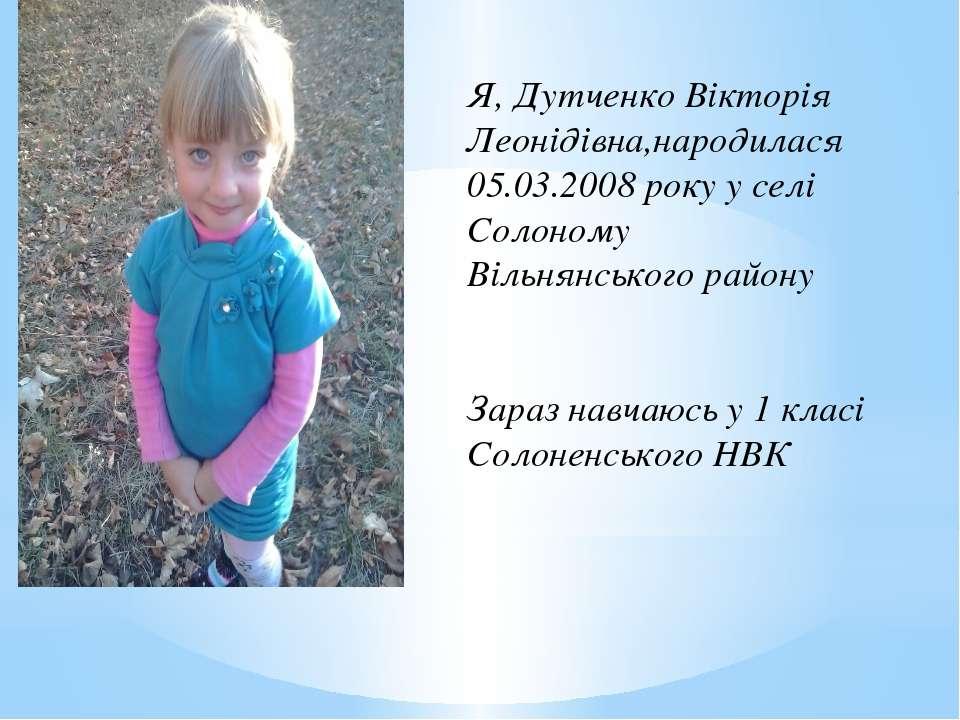 Я, Дутченко Вікторія Леонідівна,народилася 05.03.2008 року у селі Солоному Ві...