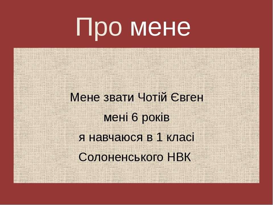 Про мене Мене звати Чотій Євген мені 6 років я навчаюся в 1 класі Солоненсько...