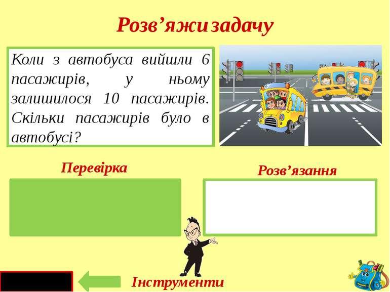 10 + 6 = 16 (п.) Було - ? п. Вийшли – 6 п. Коли з автобуса вийшли 6 пасажирів...