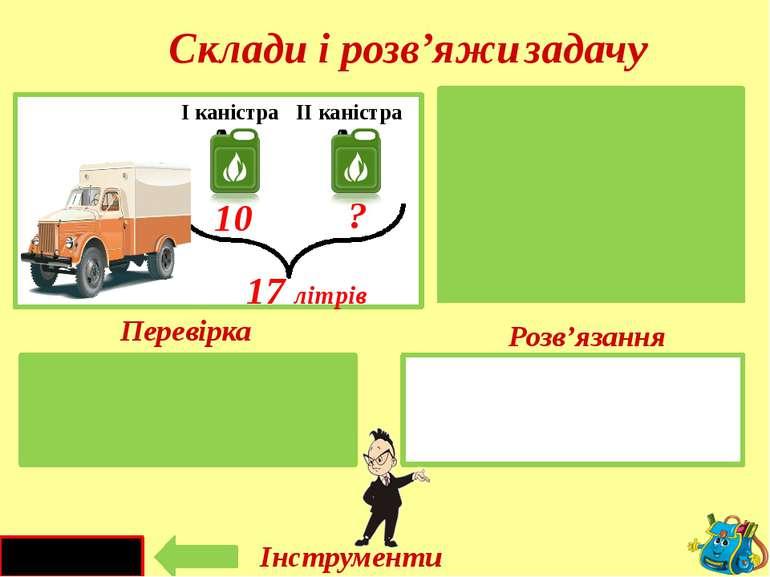 17 - 10 = 7 (л) I - II – ?л 17 літрів 17 л 10л I каністра II каністра 10 ? Ск...