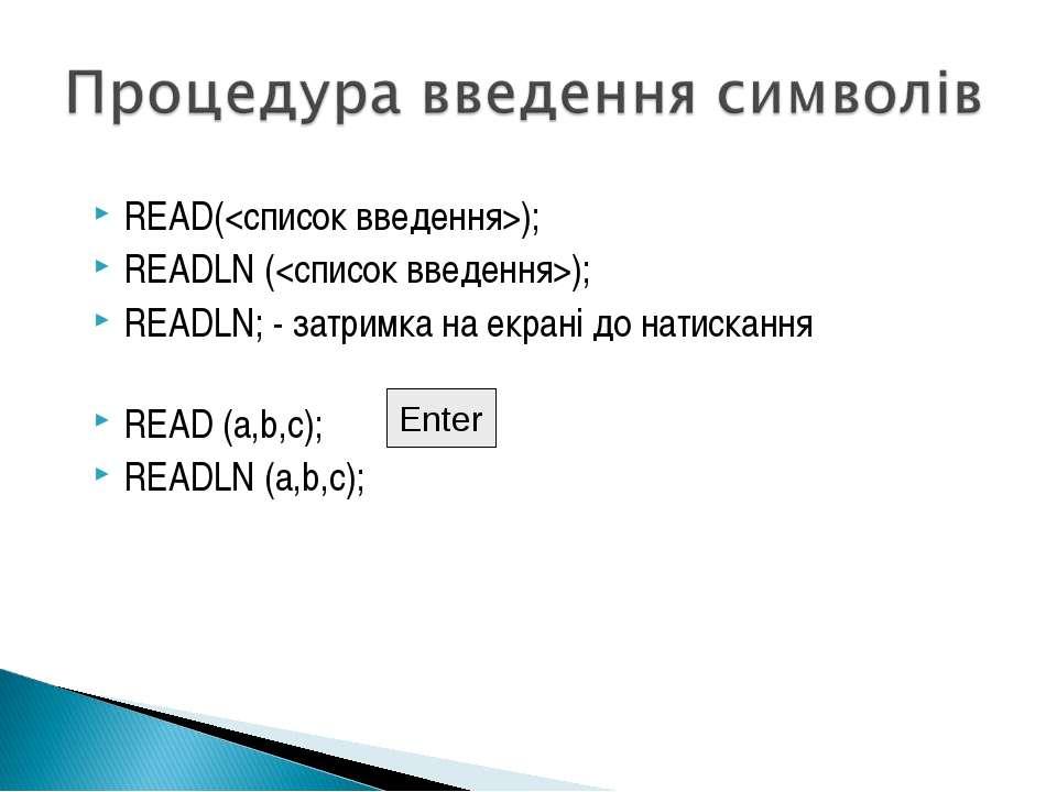 READ(); READLN (); READLN; - затримка на екрані до натискання READ (a,b,c); R...