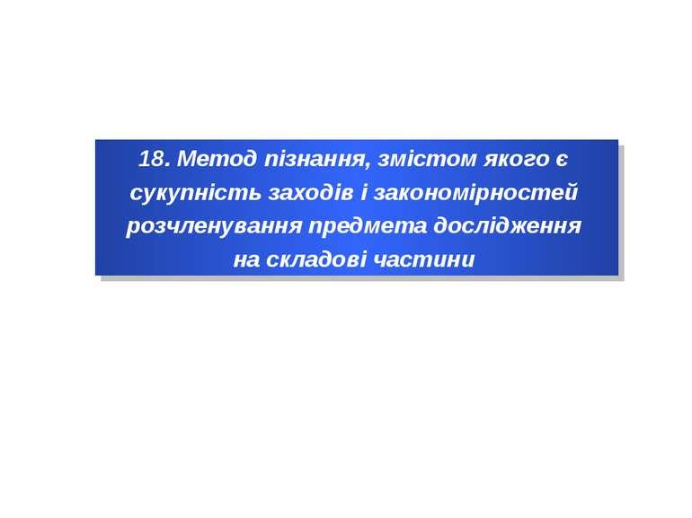 18. Метод пізнання, змістом якого є сукупність заходів і закономірностей розч...