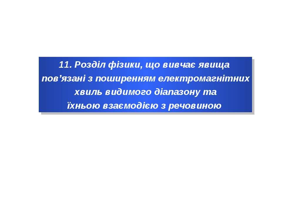 11. Розділ фізики, що вивчає явища пов'язані з поширенням електромагнітних хв...