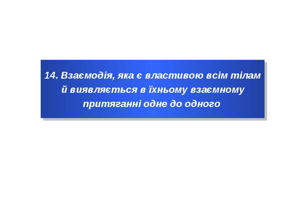 14. Взаємодія, яка є властивою всім тілам й виявляється в їхньому взаємному п...