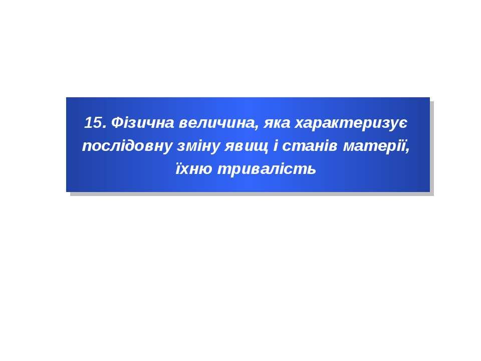 15. Фізична величина, яка характеризує послідовну зміну явищ і станів матерії...