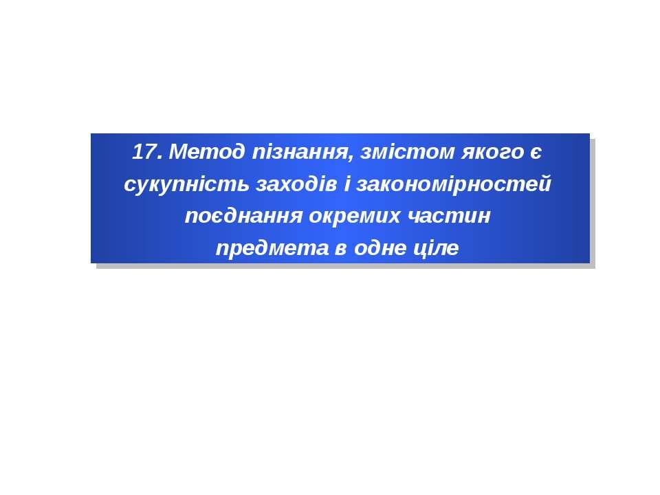 17. Метод пізнання, змістом якого є сукупність заходів і закономірностей поєд...