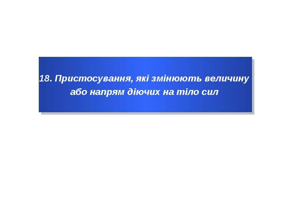 18. Пристосування, які змінюють величину або напрям діючих на тіло сил