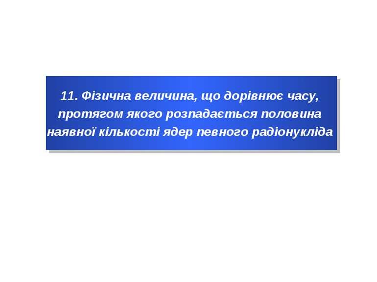 11. Фізична величина, що дорівнює часу, протягом якого розпадається половина ...