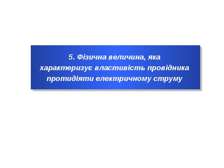 5. Фізична величина, яка характеризує властивість провідника протидіяти елект...