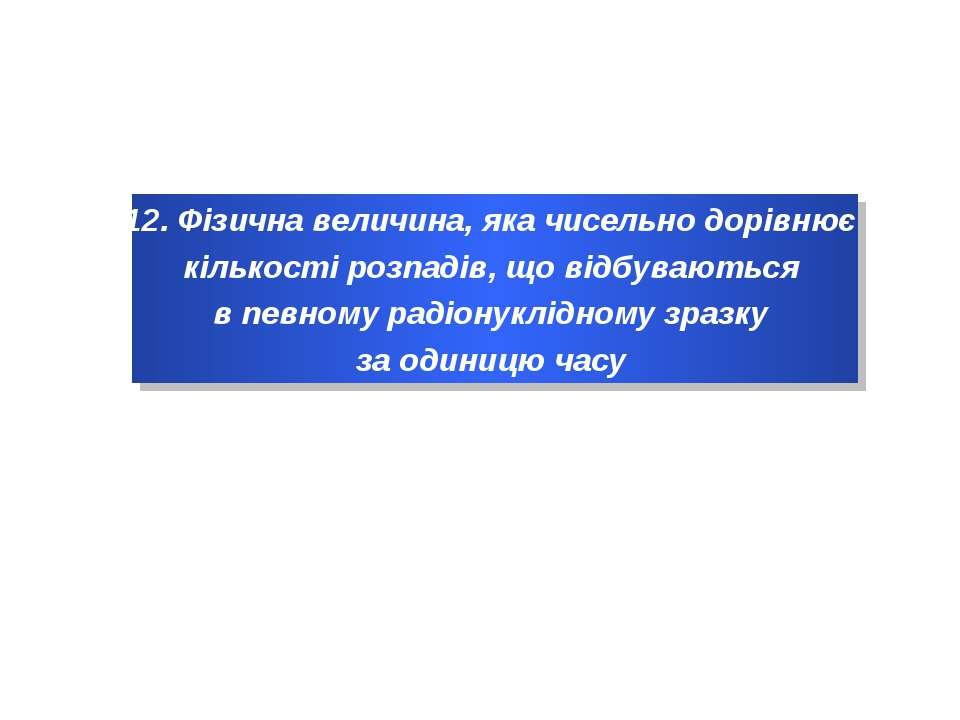 12. Фізична величина, яка чисельно дорівнює кількості розпадів, що відбувають...
