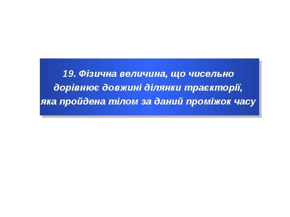 19. Фізична величина, що чисельно дорівнює довжині ділянки траєкторії, яка пр...