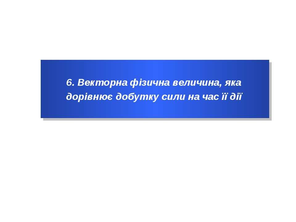6. Векторна фізична величина, яка дорівнює добутку сили на час її дії