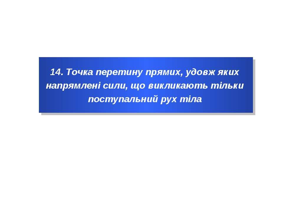 14. Точка перетину прямих, удовж яких напрямлені сили, що викликають тільки п...
