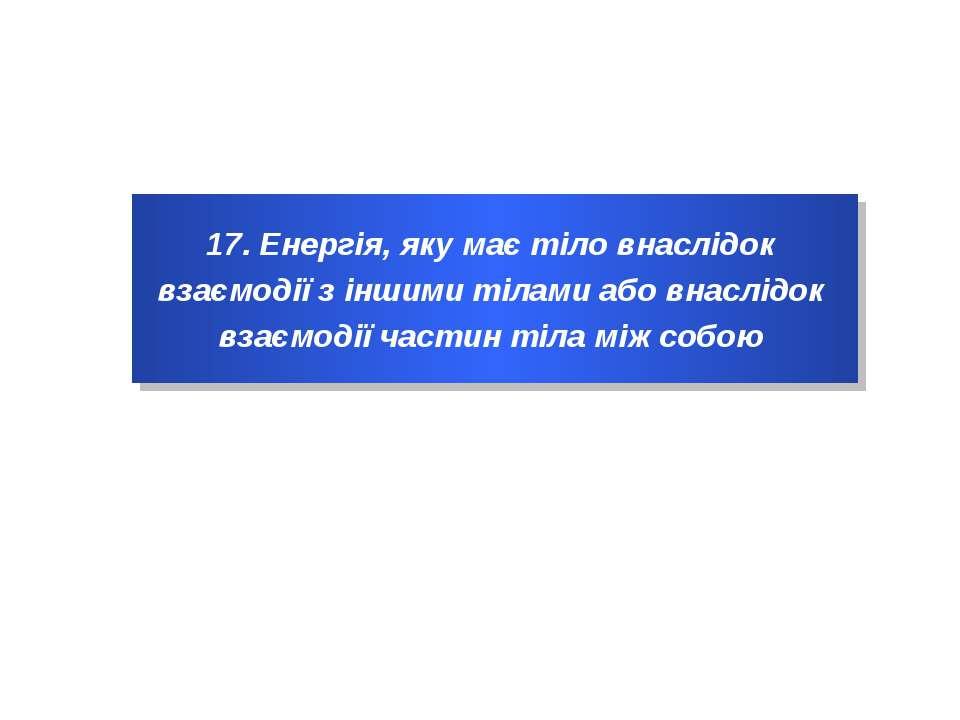 17. Енергія, яку має тіло внаслідок взаємодії з іншими тілами або внаслідок в...