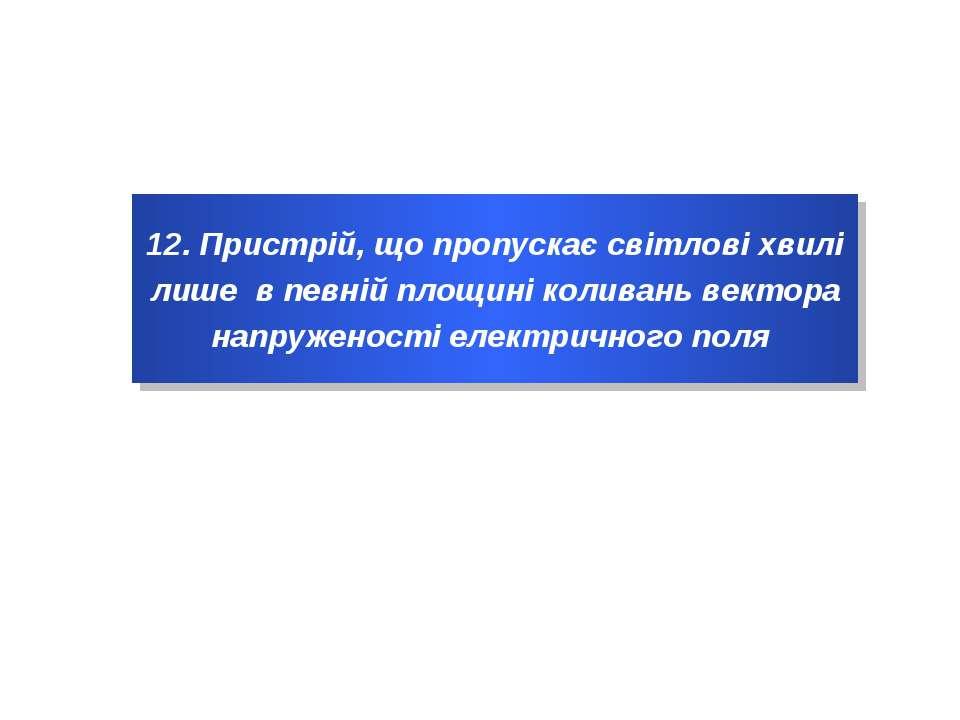 12. Пристрій, що пропускає світлові хвилі лише в певній площині коливань вект...