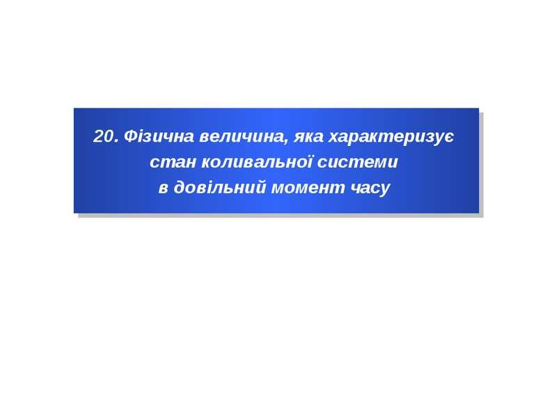 20. Фізична величина, яка характеризує стан коливальної системи в довільний м...