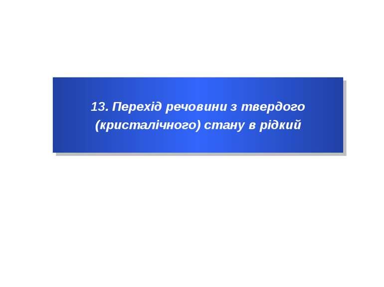 13. Перехід речовини з твердого (кристалічного) стану в рідкий