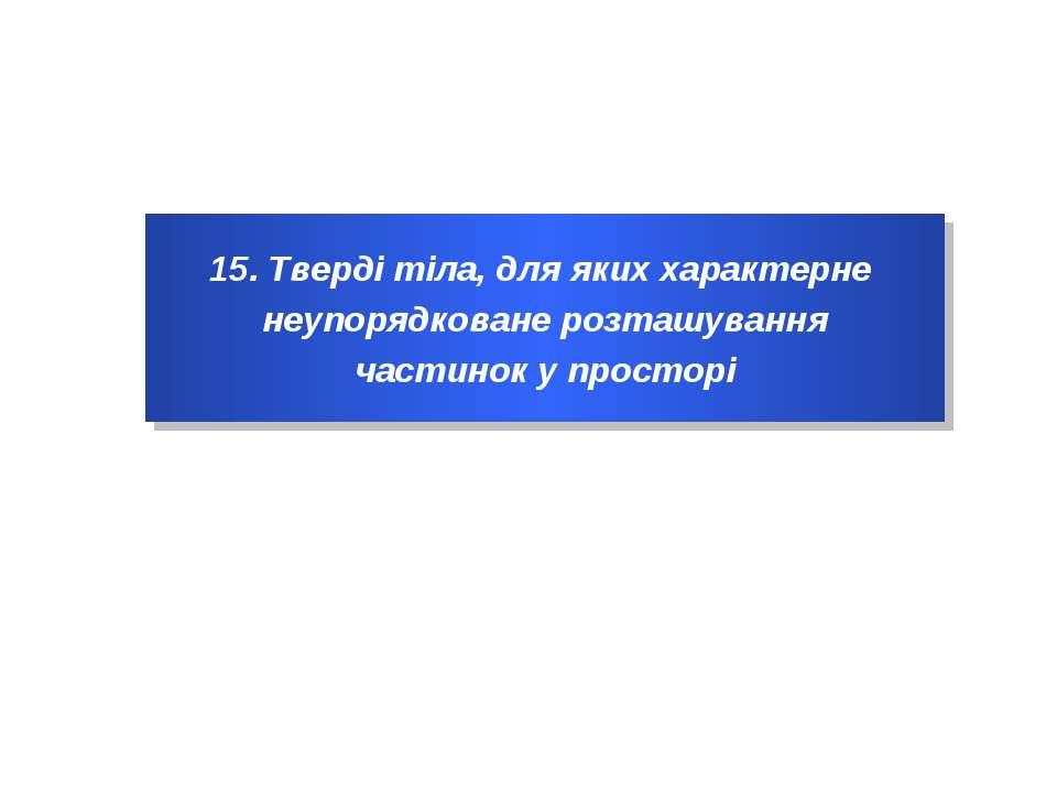 15. Тверді тіла, для яких характерне неупорядковане розташування частинок у п...