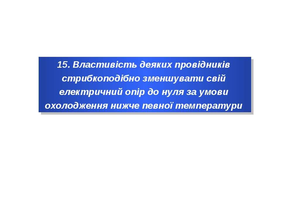 15. Властивість деяких провідників стрибкоподібно зменшувати свій електричний...
