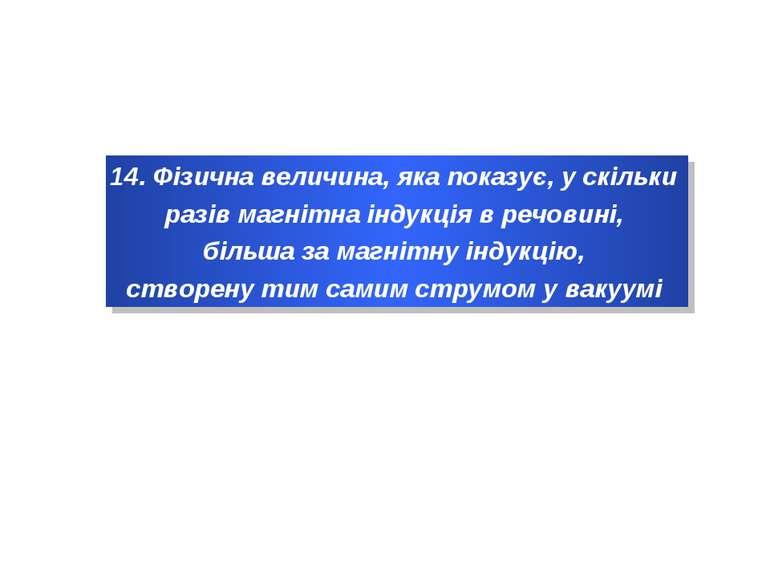 14. Фізична величина, яка показує, у скільки разів магнітна індукція в речови...